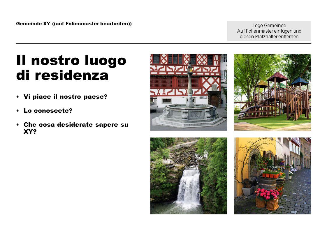 Logo Gemeinde Auf Folienmaster einfügen und diesen Platzhalter entfernen Gemeinde XY ((auf Folienmaster bearbeiten)) Il nostro luogo di residenza Vi p