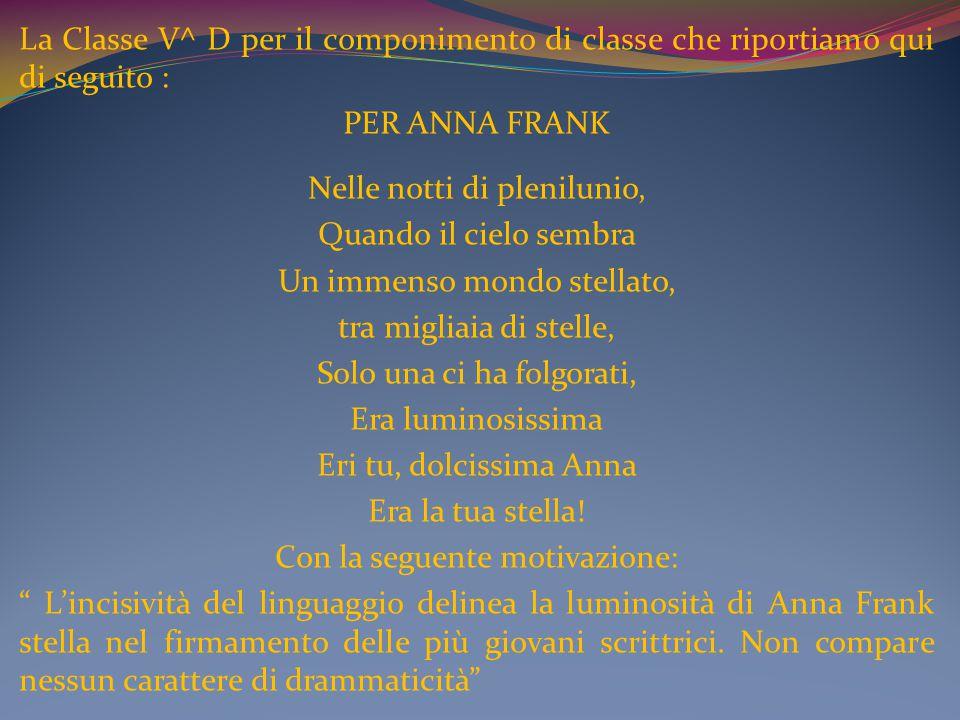 La Classe V^ D per il componimento di classe che riportiamo qui di seguito : PER ANNA FRANK Nelle notti di plenilunio, Quando il cielo sembra Un immen