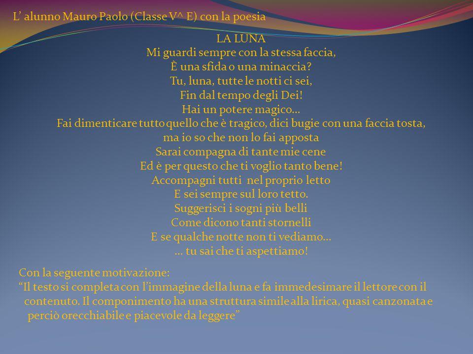 L' alunno Mauro Paolo (Classe V^ E) con la poesia LA LUNA Mi guardi sempre con la stessa faccia, È una sfida o una minaccia? Tu, luna, tutte le notti