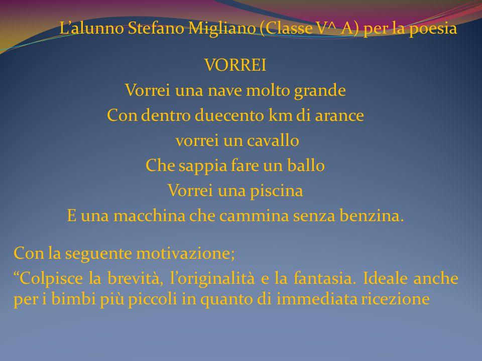 L'alunno Stefano Migliano (Classe V^ A) per la poesia VORREI Vorrei una nave molto grande Con dentro duecento km di arance vorrei un cavallo Che sappi
