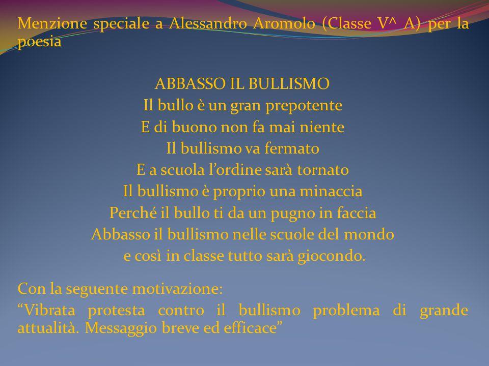 Menzione speciale a Alessandro Aromolo (Classe V^ A) per la poesia ABBASSO IL BULLISMO Il bullo è un gran prepotente E di buono non fa mai niente Il b