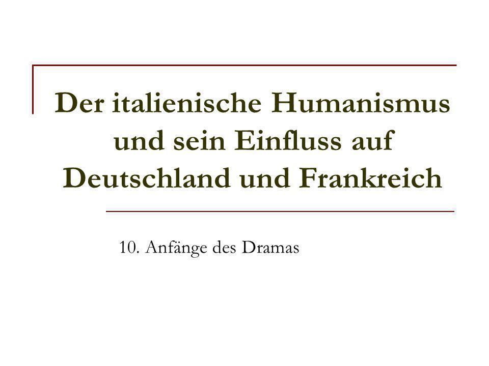 Der italienische Humanismus und sein Einfluss auf Deutschland und Frankreich 10. Anfänge des Dramas