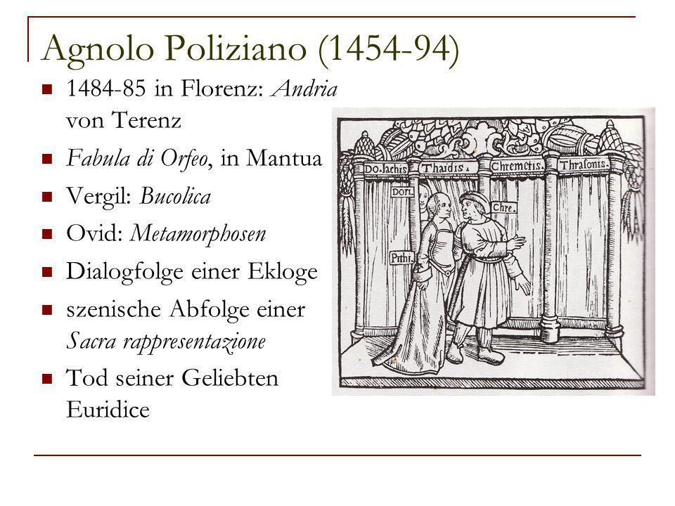 Agnolo Poliziano (1454-94) 1484-85 in Florenz: Andria von Terenz Fabula di Orfeo, in Mantua Vergil: Bucolica Ovid: Metamorphosen Dialogfolge einer Ekloge szenische Abfolge einer Sacra rappresentazione Tod seiner Geliebten Euridice