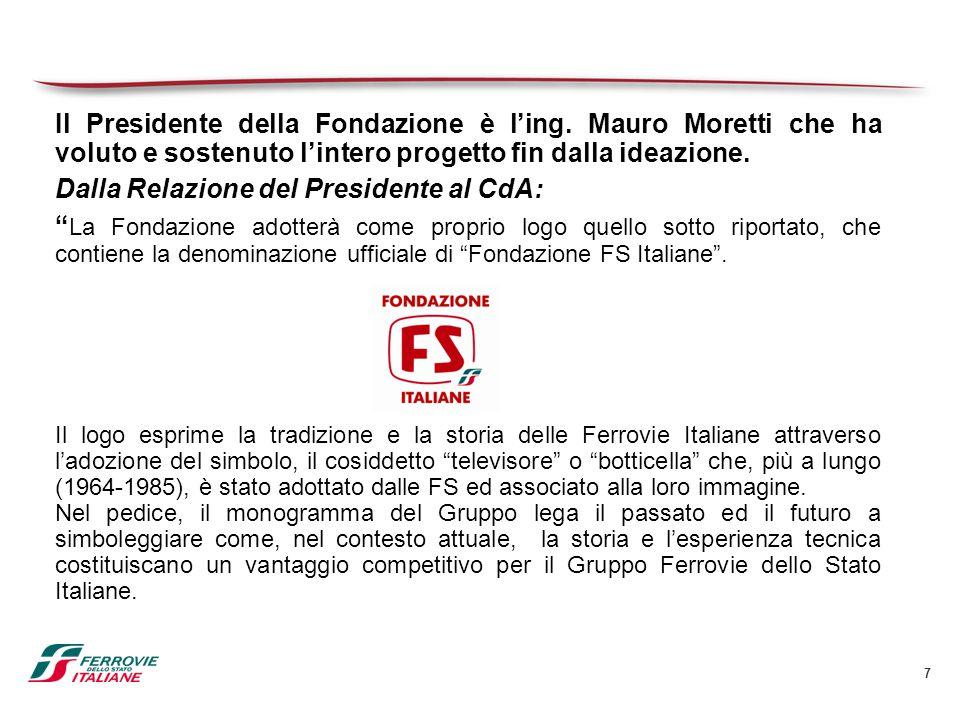 7 Il Presidente della Fondazione è l'ing. Mauro Moretti che ha voluto e sostenuto l'intero progetto fin dalla ideazione. Dalla Relazione del President
