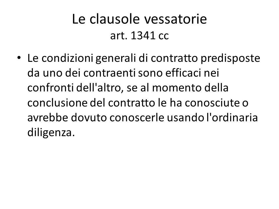 Le clausole vessatorie art. 1341 cc Le condizioni generali di contratto predisposte da uno dei contraenti sono efficaci nei confronti dell'altro, se a