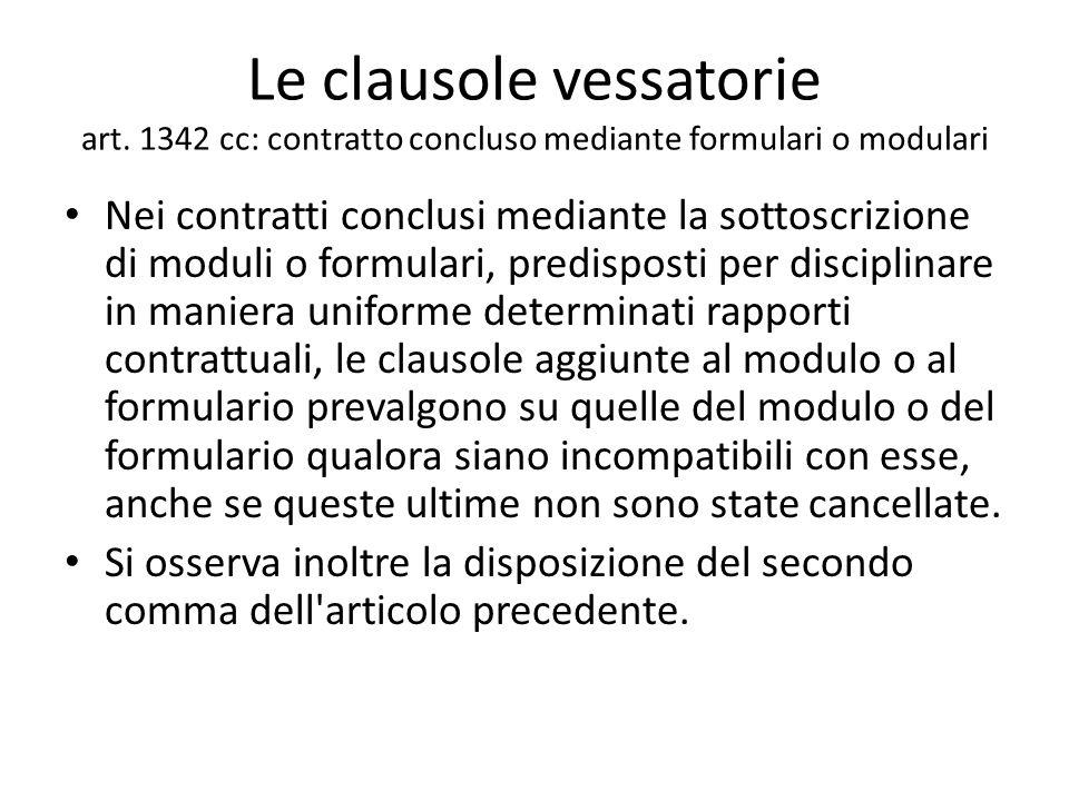 Le clausole vessatorie art. 1342 cc: contratto concluso mediante formulari o modulari Nei contratti conclusi mediante la sottoscrizione di moduli o fo