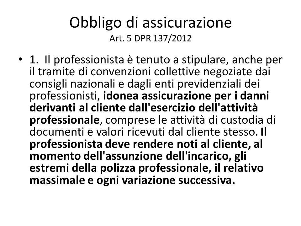 Obbligo di assicurazione Art. 5 DPR 137/2012 1. Il professionista è tenuto a stipulare, anche per il tramite di convenzioni collettive negoziate dai c