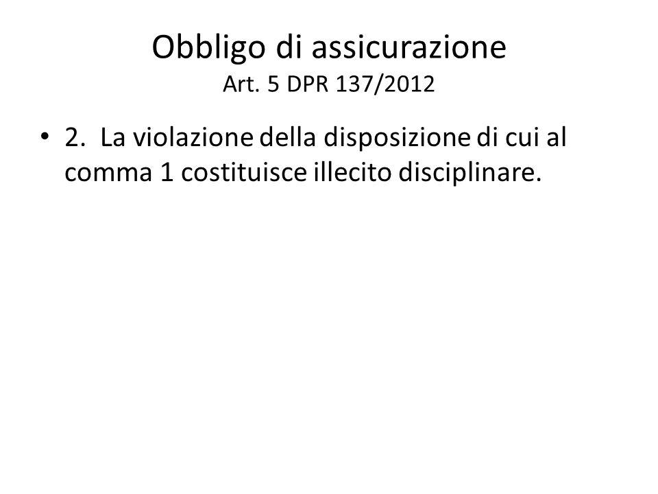 Obbligo di assicurazione Art. 5 DPR 137/2012 2. La violazione della disposizione di cui al comma 1 costituisce illecito disciplinare.