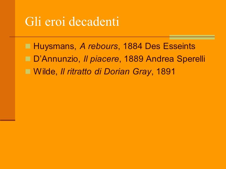 Gli eroi decadenti Huysmans, A rebours, 1884 Des Esseints D'Annunzio, Il piacere, 1889 Andrea Sperelli Wilde, Il ritratto di Dorian Gray, 1891