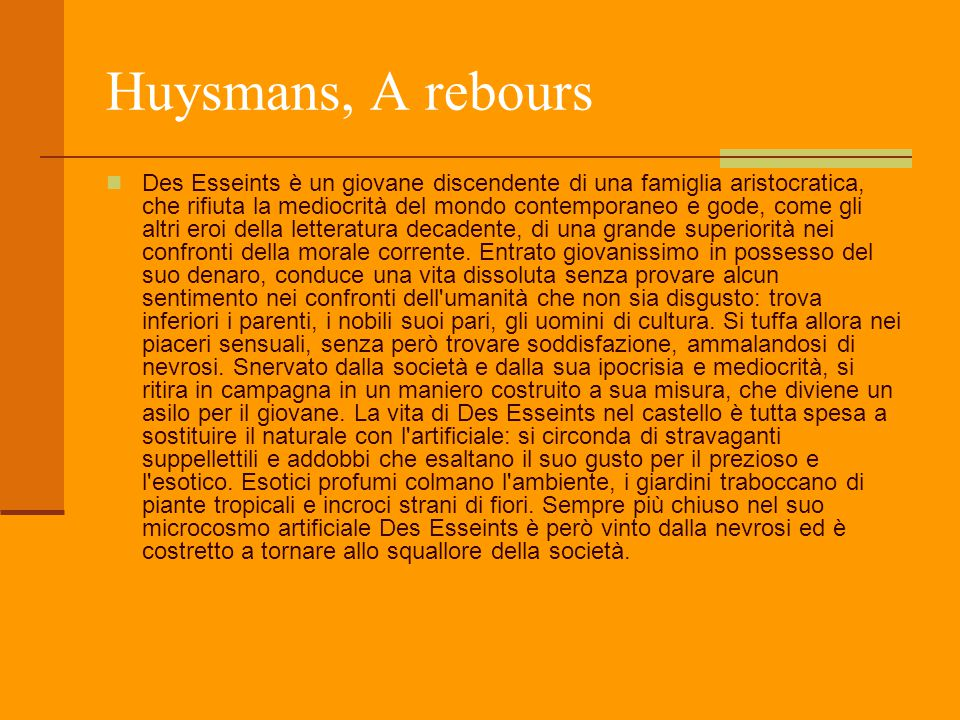 Huysmans, A rebours Des Esseints è un giovane discendente di una famiglia aristocratica, che rifiuta la mediocrità del mondo contemporaneo e gode, com
