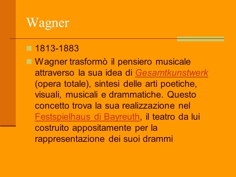 Wagner 1813-1883 Wagner trasformò il pensiero musicale attraverso la sua idea di Gesamtkunstwerk (opera totale), sintesi delle arti poetiche, visuali,