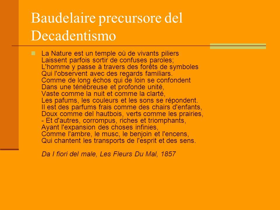 Baudelaire precursore del Decadentismo La Nature est un temple où de vivants piliers Laissent parfois sortir de confuses paroles; L'homme y passe à tr