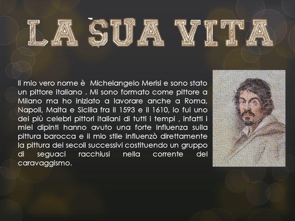 Il mio vero nome è Michelangelo Merisi e sono stato un pittore italiano.