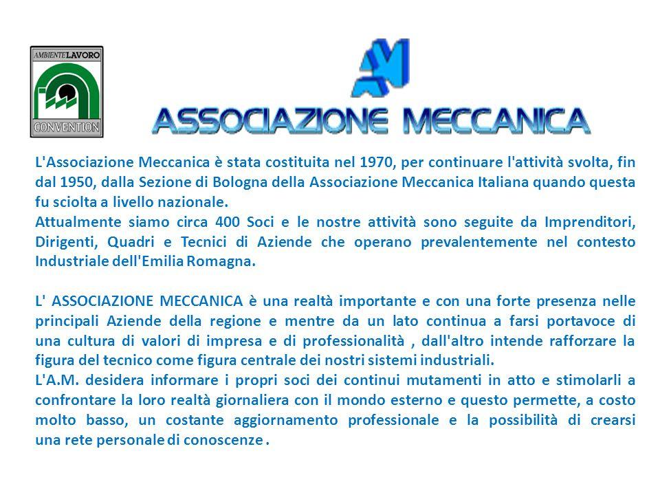 L Associazione Meccanica è stata costituita nel 1970, per continuare l attività svolta, fin dal 1950, dalla Sezione di Bologna della Associazione Meccanica Italiana quando questa fu sciolta a livello nazionale.