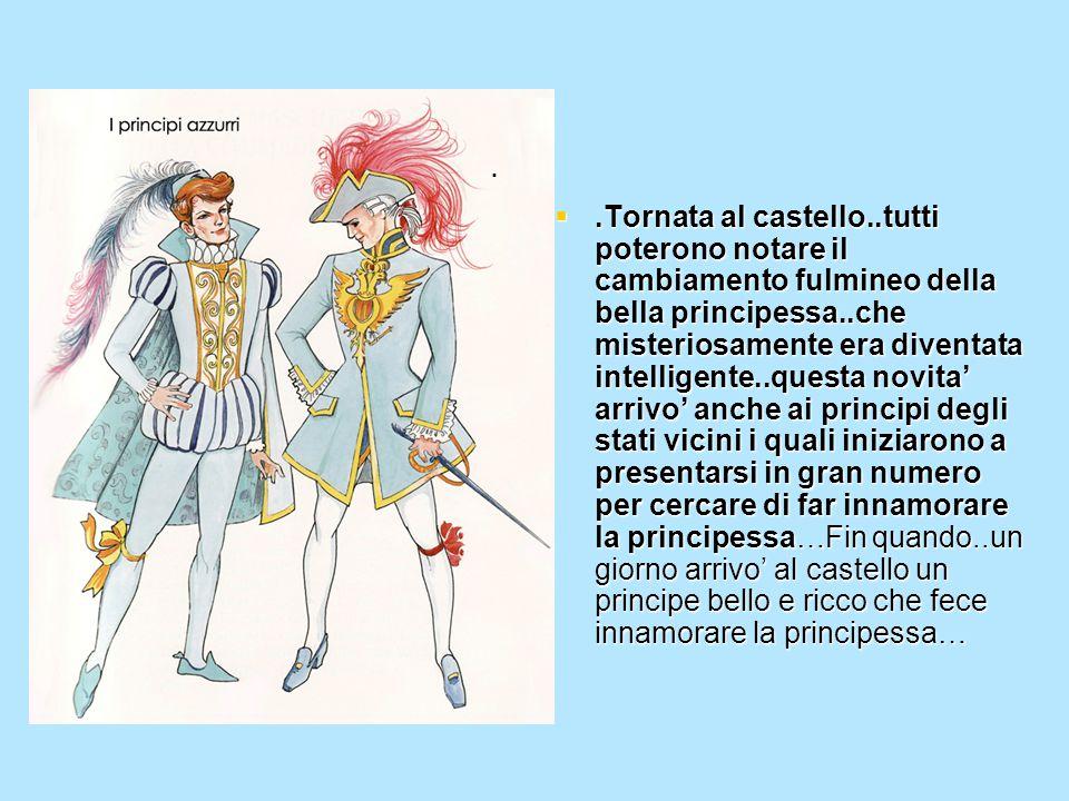 .Tornata al castello..tutti poterono notare il cambiamento fulmineo della bella principessa..che misteriosamente era diventata intelligente..questa n