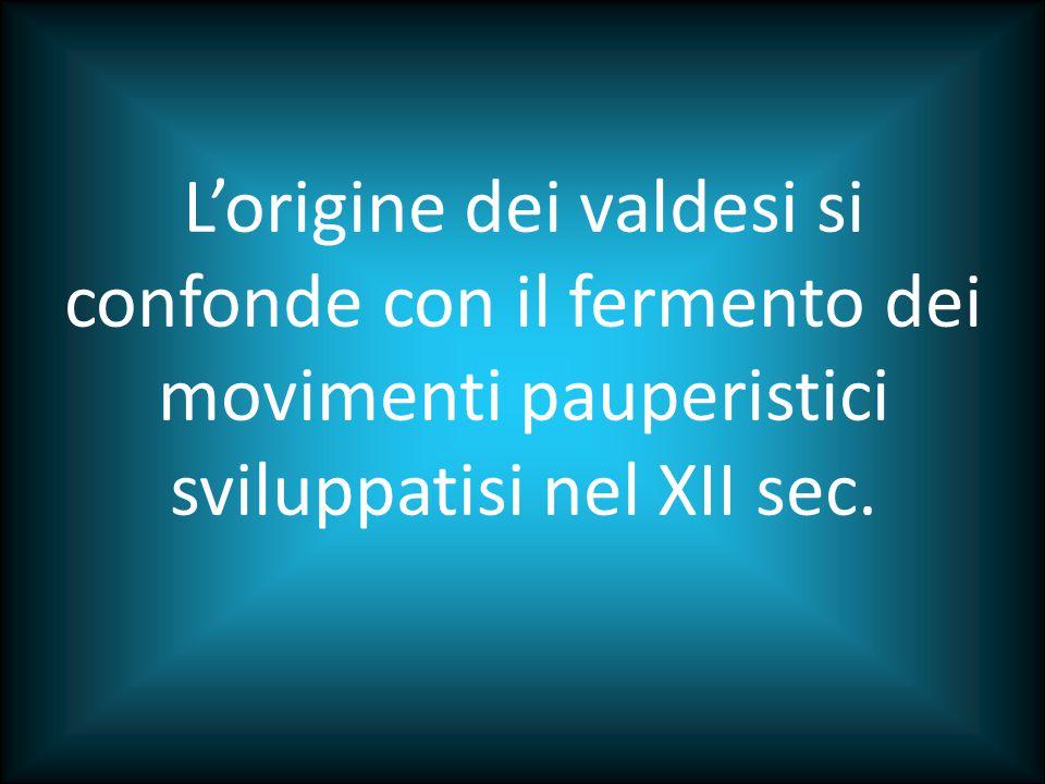 L'origine dei valdesi si confonde con il fermento dei movimenti pauperistici sviluppatisi nel XII sec.