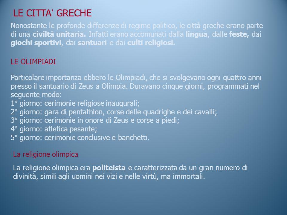 LE CITTA ' GRECHE Nonostante le profonde differenze di regime politico, le città greche erano parte di una civiltà unitaria.