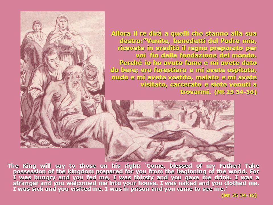 Allora il re dirà a quelli che stanno alla sua destra: Venite, benedetti del Padre mio, ricevete in eredità il regno preparato per voi fin dalla fondazione del mondo.
