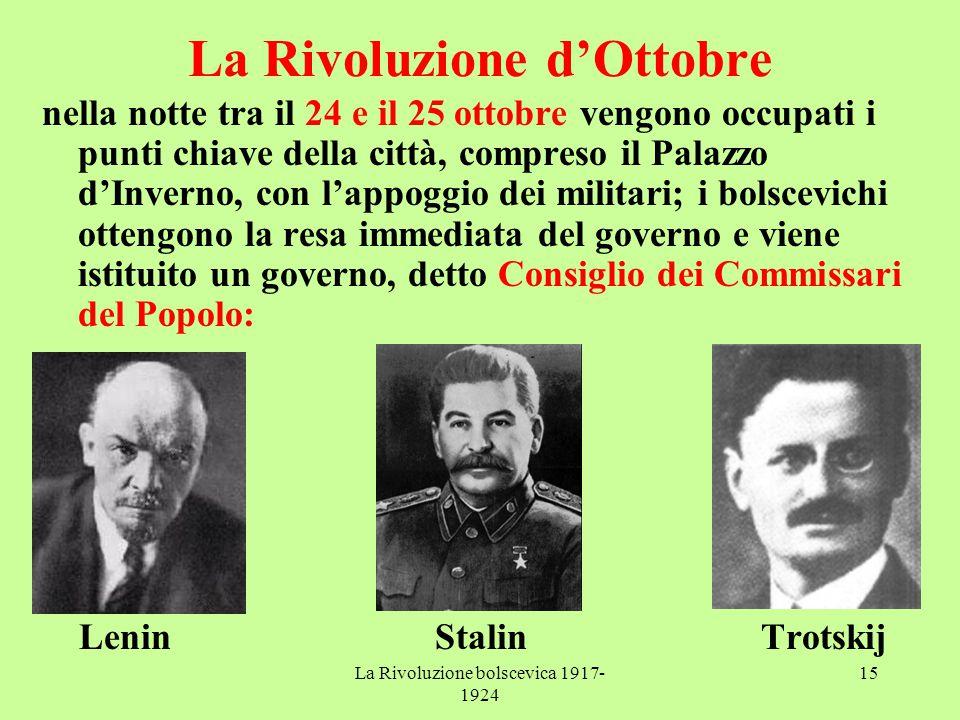 La Rivoluzione bolscevica 1917- 1924 15 La Rivoluzione d'Ottobre nella notte tra il 24 e il 25 ottobre vengono occupati i punti chiave della città, compreso il Palazzo d'Inverno, con l'appoggio dei militari; i bolscevichi ottengono la resa immediata del governo e viene istituito un governo, detto Consiglio dei Commissari del Popolo: Lenin Stalin Trotskij