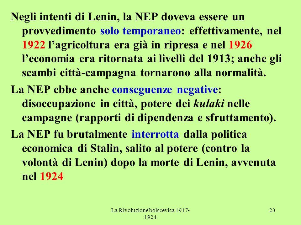 La Rivoluzione bolscevica 1917- 1924 23 Negli intenti di Lenin, la NEP doveva essere un provvedimento solo temporaneo: effettivamente, nel 1922 l'agricoltura era già in ripresa e nel 1926 l'economia era ritornata ai livelli del 1913; anche gli scambi città-campagna tornarono alla normalità.