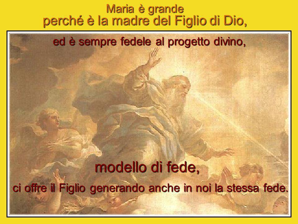 Maria è grande perché è la madre del Figlio di Dio, ed è sempre fedele al progetto divino, modello di fede, ci offre il Figlio generando anche in noi la stessa fede.
