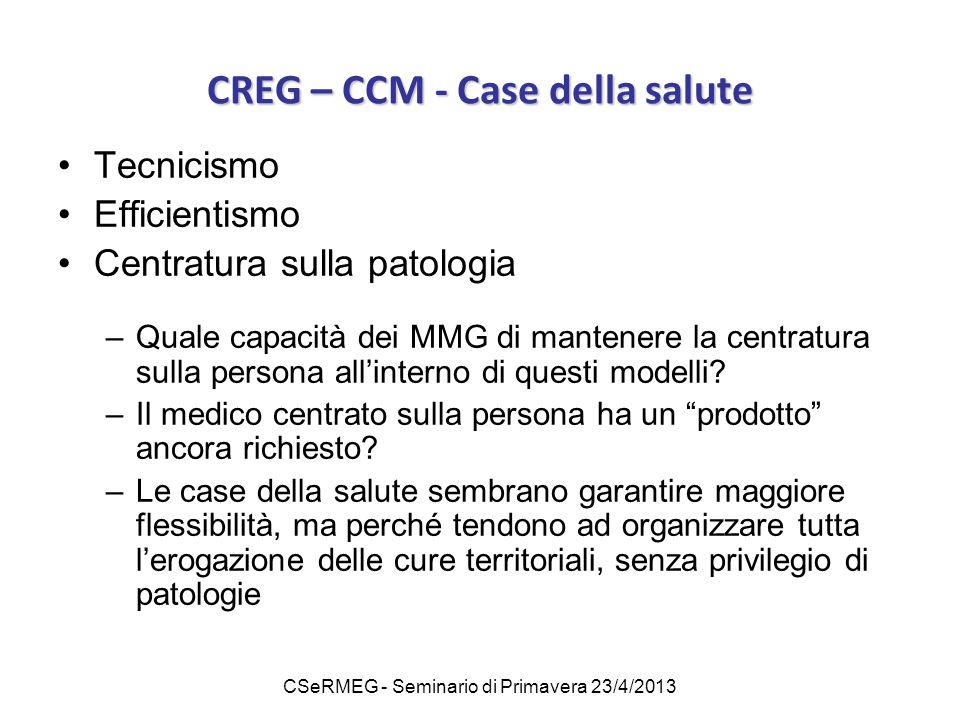 CSeRMEG - Seminario di Primavera 23/4/2013 CREG – CCM - Case della salute Tecnicismo Efficientismo Centratura sulla patologia –Quale capacità dei MMG di mantenere la centratura sulla persona all'interno di questi modelli.