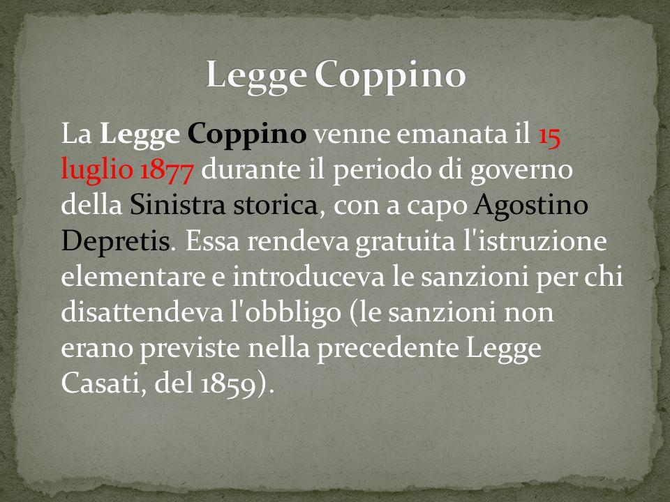 La Legge Coppino venne emanata il 15 luglio 1877 durante il periodo di governo della Sinistra storica, con a capo Agostino Depretis. Essa rendeva grat
