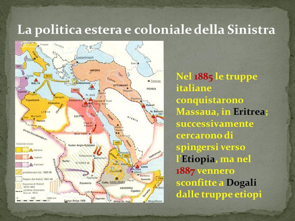 La politica estera e coloniale della Sinistra Nel 1885 le truppe italiane conquistarono Massaua, in Eritrea; successivamente cercarono di spingersi ve