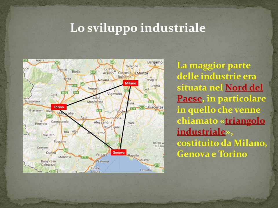 Lo sviluppo industriale La maggior parte delle industrie era situata nel Nord del Paese, in particolare in quello che venne chiamato «triangolo indust