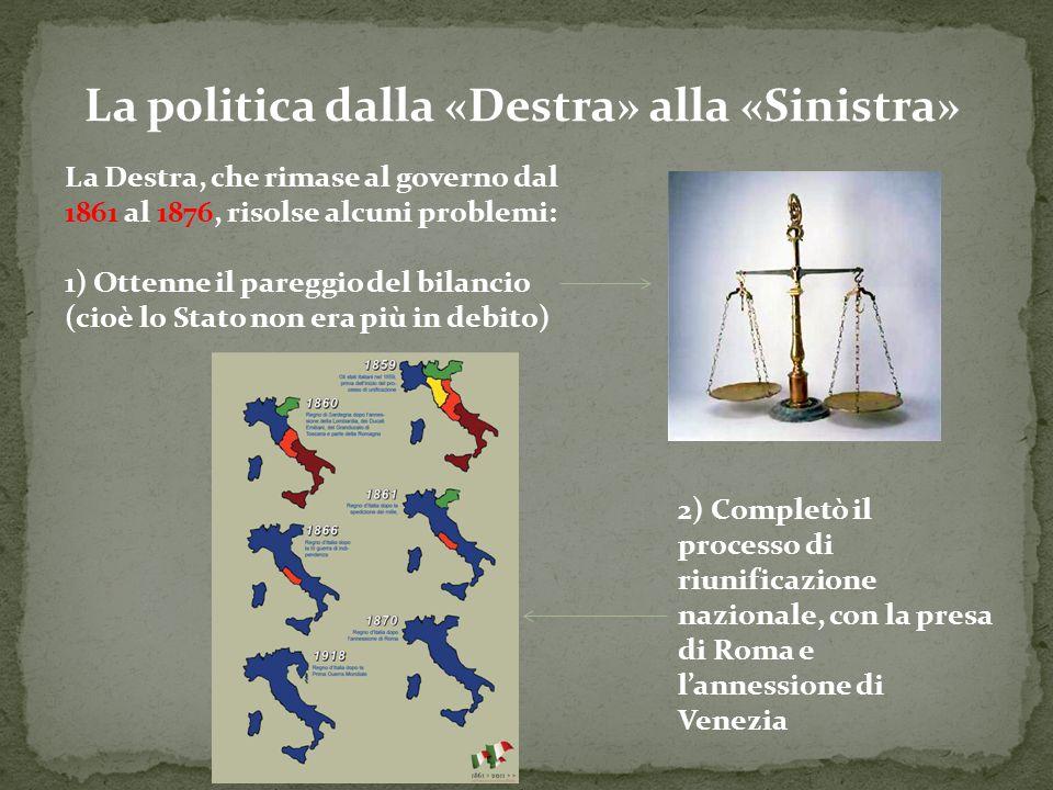 La politica dalla «Destra» alla «Sinistra» La Destra, che rimase al governo dal 1861 al 1876, risolse alcuni problemi: 1) Ottenne il pareggio del bila