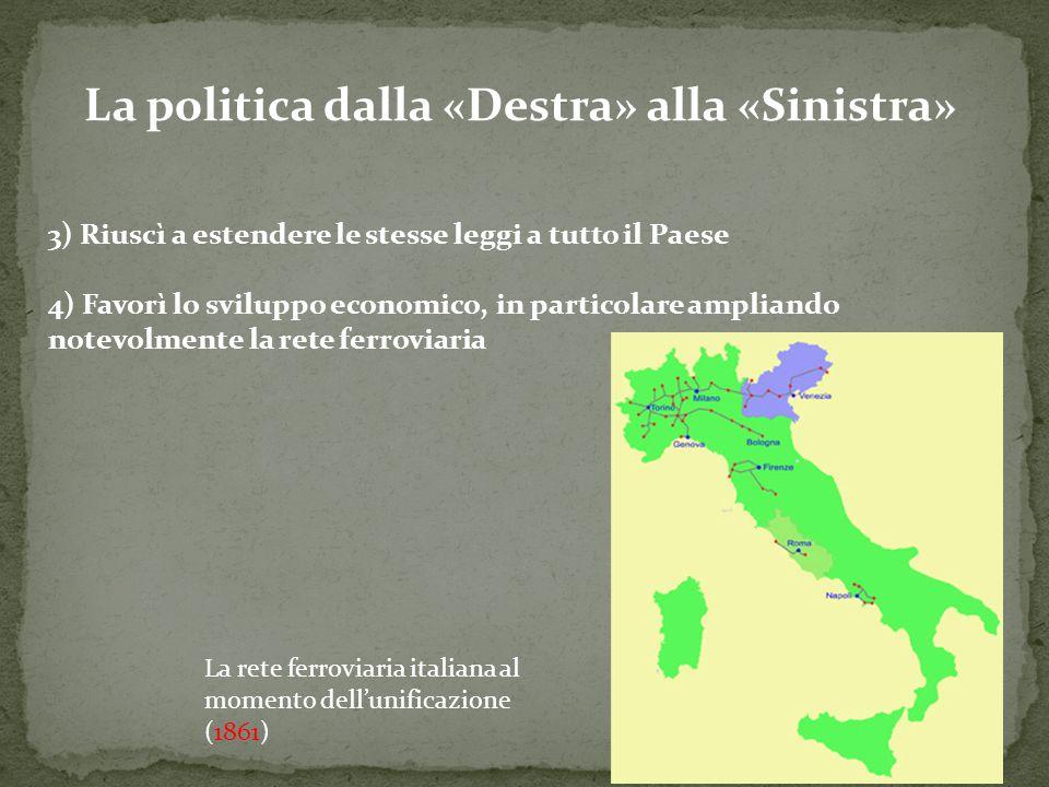 La politica dalla «Destra» alla «Sinistra» 3) Riuscì a estendere le stesse leggi a tutto il Paese 4) Favorì lo sviluppo economico, in particolare ampl