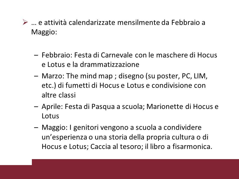  … e attività calendarizzate mensilmente da Febbraio a Maggio: –Febbraio: Festa di Carnevale con le maschere di Hocus e Lotus e la drammatizzazione –Marzo: The mind map ; disegno (su poster, PC, LIM, etc.) di fumetti di Hocus e Lotus e condivisione con altre classi –Aprile: Festa di Pasqua a scuola; Marionette di Hocus e Lotus –Maggio: I genitori vengono a scuola a condividere un'esperienza o una storia della propria cultura o di Hocus e Lotus; Caccia al tesoro; il libro a fisarmonica.