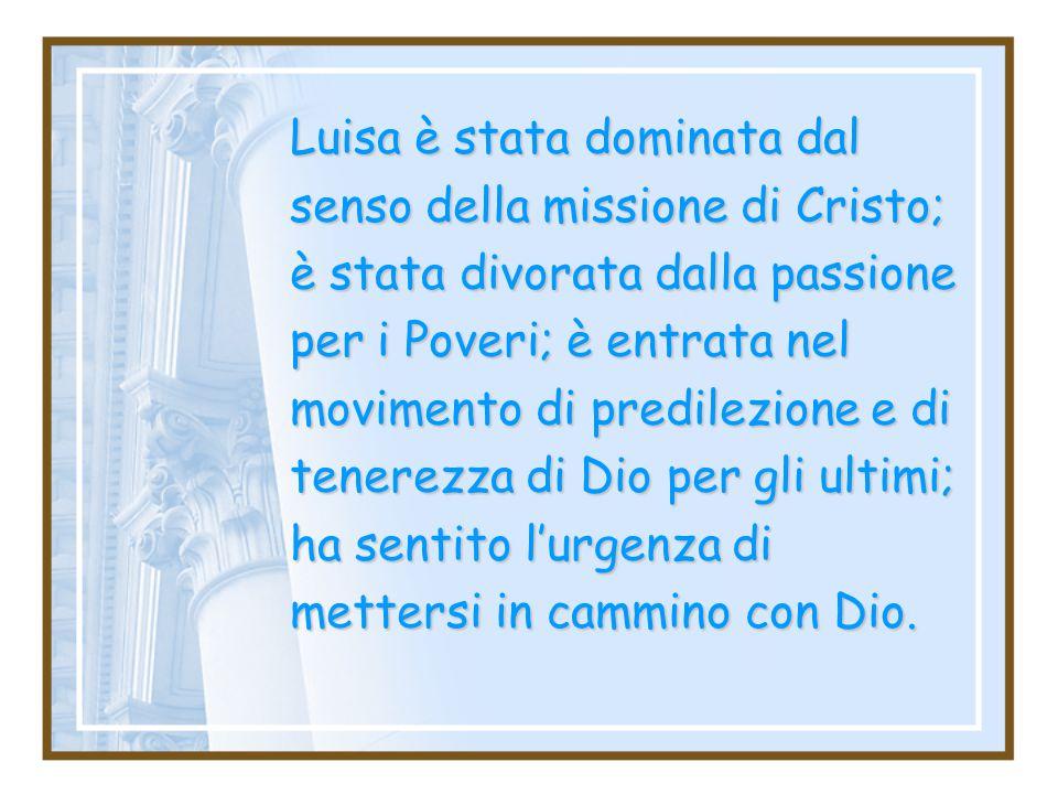 Luisa è stata dominata dal senso della missione di Cristo; è stata divorata dalla passione per i Poveri; è entrata nel movimento di predilezione e di tenerezza di Dio per gli ultimi; ha sentito l'urgenza di mettersi in cammino con Dio.