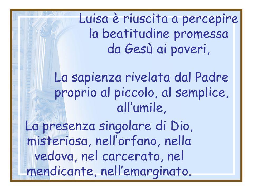 La sapienza rivelata dal Padre proprio al piccolo, al semplice, all'umile, Luisa è riuscita a percepire la beatitudine promessa da Gesù ai poveri, La presenza singolare di Dio, misteriosa, nell'orfano, nella vedova, nel carcerato, nel mendicante, nell'emarginato.