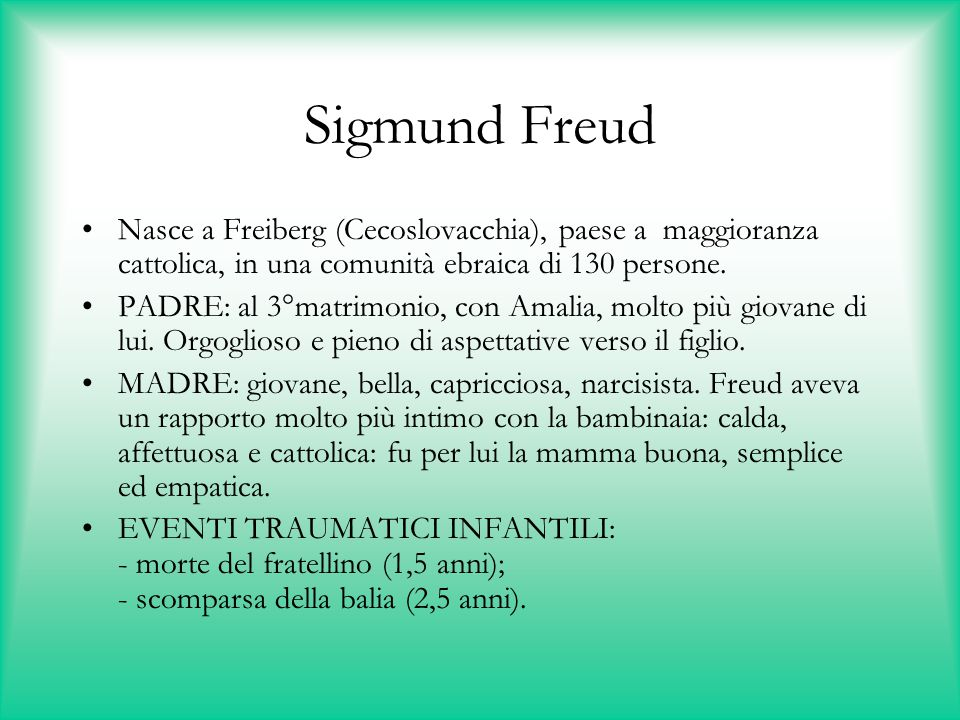 Sigmund Freud Nasce a Freiberg (Cecoslovacchia), paese a maggioranza cattolica, in una comunità ebraica di 130 persone. PADRE: al 3°matrimonio, con Am