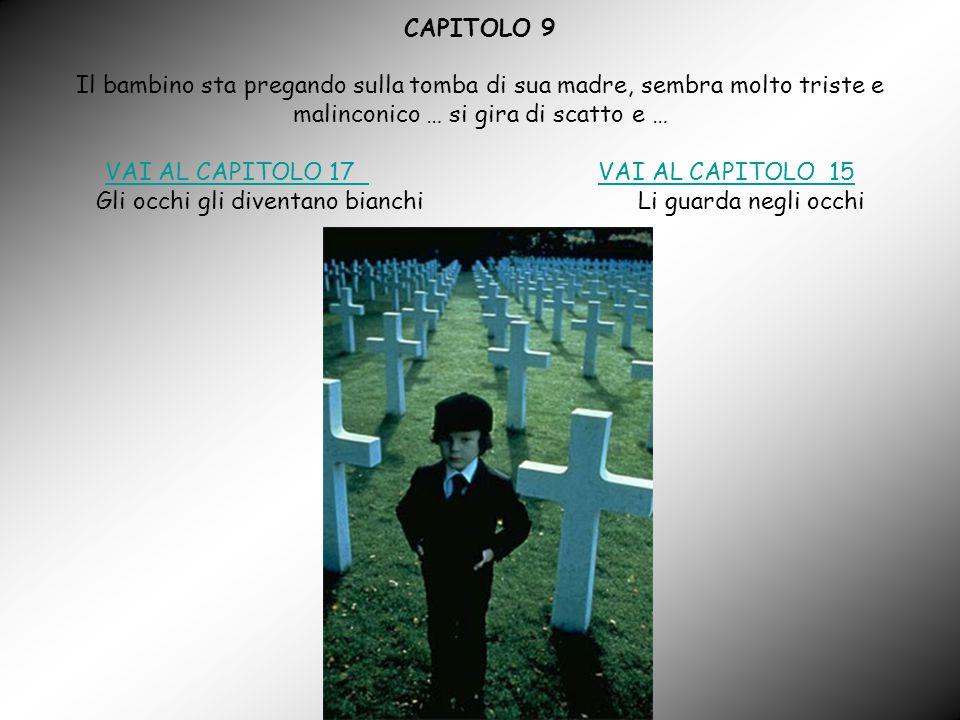 CAPITOLO 9 Il bambino sta pregando sulla tomba di sua madre, sembra molto triste e malinconico … si gira di scatto e … VAI AL CAPITOLO 17 VAI AL CAPITOLO 17 VAI AL CAPITOLO 15VAI AL CAPITOLO 15 Gli occhi gli diventano bianchi Li guarda negli occhi