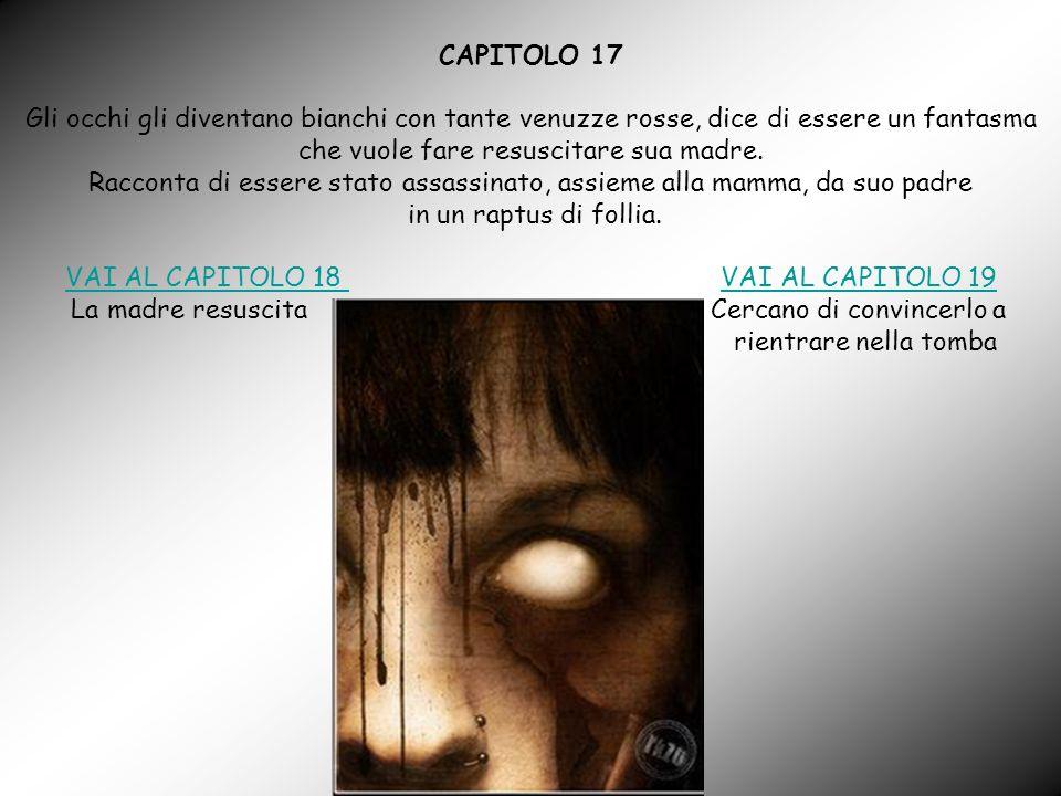 CAPITOLO 17 Gli occhi gli diventano bianchi con tante venuzze rosse, dice di essere un fantasma che vuole fare resuscitare sua madre.
