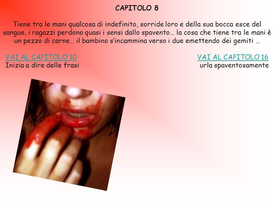 CAPITOLO 8 Tiene tra le mani qualcosa di indefinito, sorride loro e della sua bocca esce del sangue, i ragazzi perdono quasi i sensi dallo spavento… la cosa che tiene tra le mani è un pezzo di carne… il bambino s'incammina verso i due emettendo dei gemiti … VAI AL CAPITOLO 10VAI AL CAPITOLO 10 VAI AL CAPITOLO 16VAI AL CAPITOLO 16 Inizia a dire delle frasi urla spaventosamente