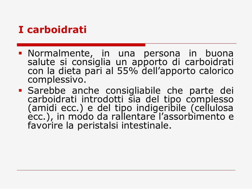 I carboidrati  Normalmente, in una persona in buona salute si consiglia un apporto di carboidrati con la dieta pari al 55% dell'apporto calorico comp