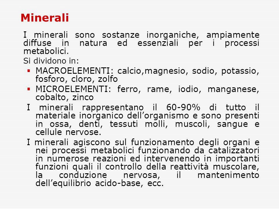Minerali I minerali sono sostanze inorganiche, ampiamente diffuse in natura ed essenziali per i processi metabolici. Si dividono in:  MACROELEMENTI: