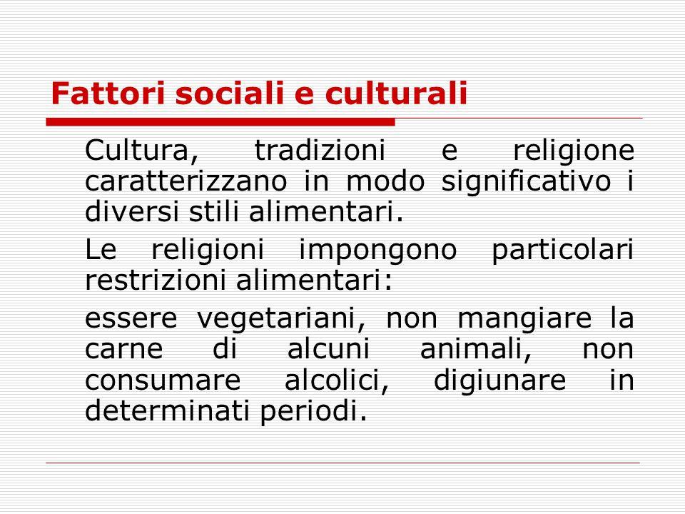 Fattori sociali e culturali Cultura, tradizioni e religione caratterizzano in modo significativo i diversi stili alimentari. Le religioni impongono pa