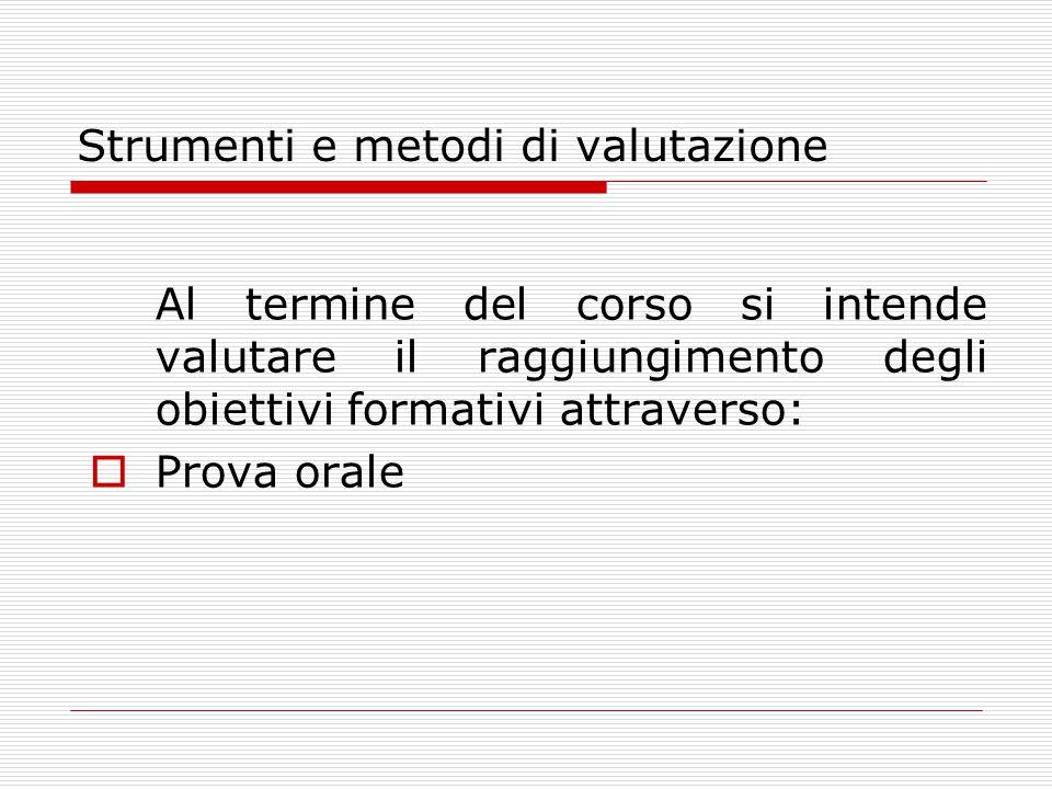 Strumenti e metodi di valutazione Al termine del corso si intende valutare il raggiungimento degli obiettivi formativi attraverso:  Prova orale