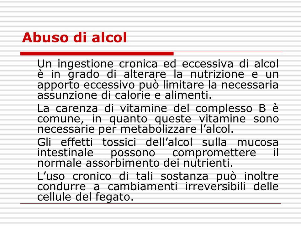 Abuso di alcol Un ingestione cronica ed eccessiva di alcol è in grado di alterare la nutrizione e un apporto eccessivo può limitare la necessaria assu