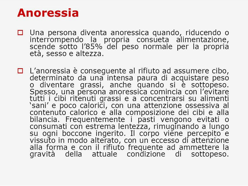 Anoressia  Una persona diventa anoressica quando, riducendo o interrompendo la propria consueta alimentazione, scende sotto l'85% del peso normale pe