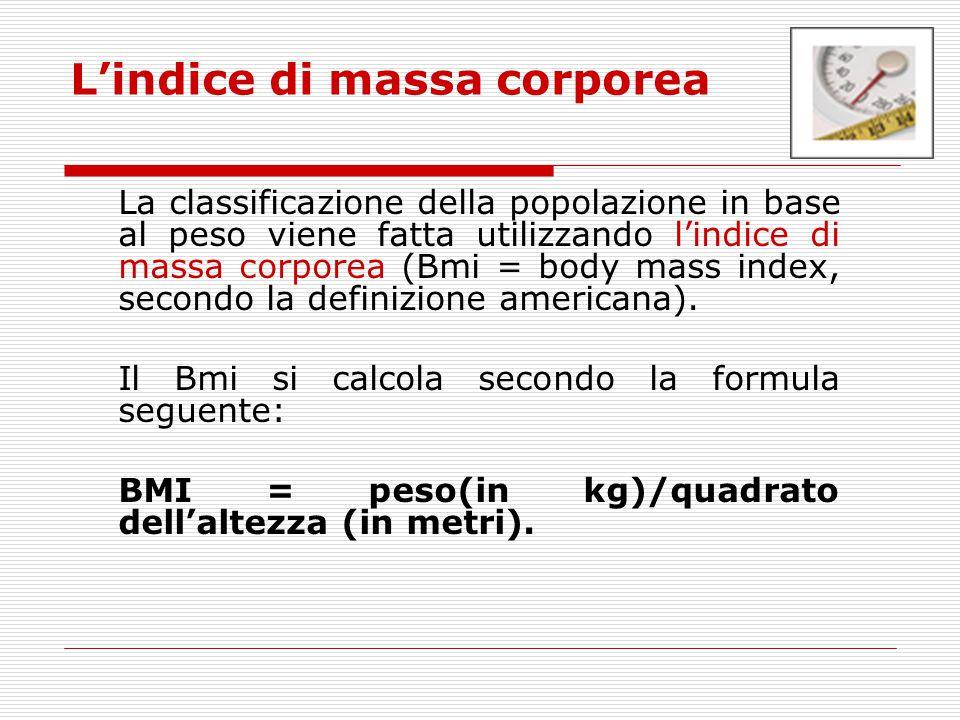 L'indice di massa corporea La classificazione della popolazione in base al peso viene fatta utilizzando l'indice di massa corporea (Bmi = body mass in