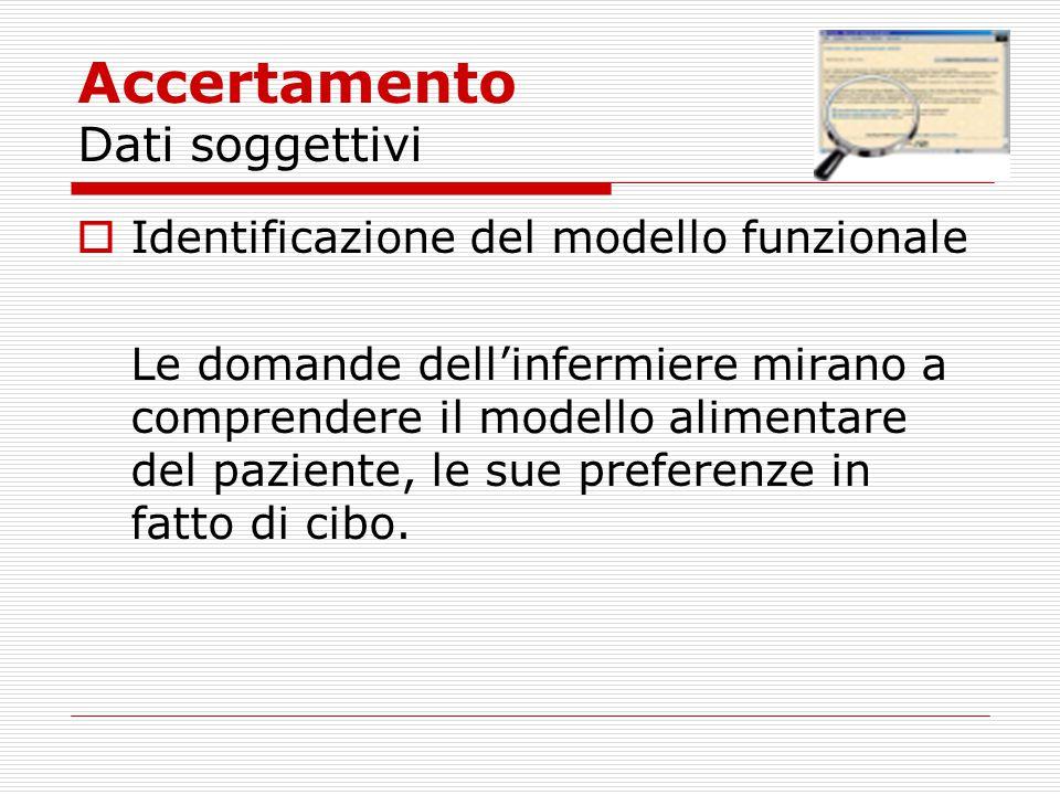 Accertamento Dati soggettivi  Identificazione del modello funzionale Le domande dell'infermiere mirano a comprendere il modello alimentare del pazien