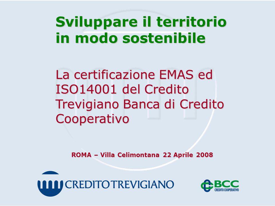 Sviluppare il territorio in modo sostenibile La certificazione EMAS ed ISO14001 del Credito Trevigiano Banca di Credito Cooperativo ROMA – Villa Celimontana 22 Aprile 2008