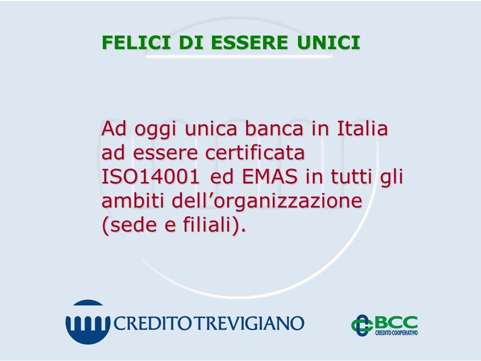 FELICI DI ESSERE UNICI Ad oggi unica banca in Italia ad essere certificata ISO14001 ed EMAS in tutti gli ambiti dell'organizzazione (sede e filiali).