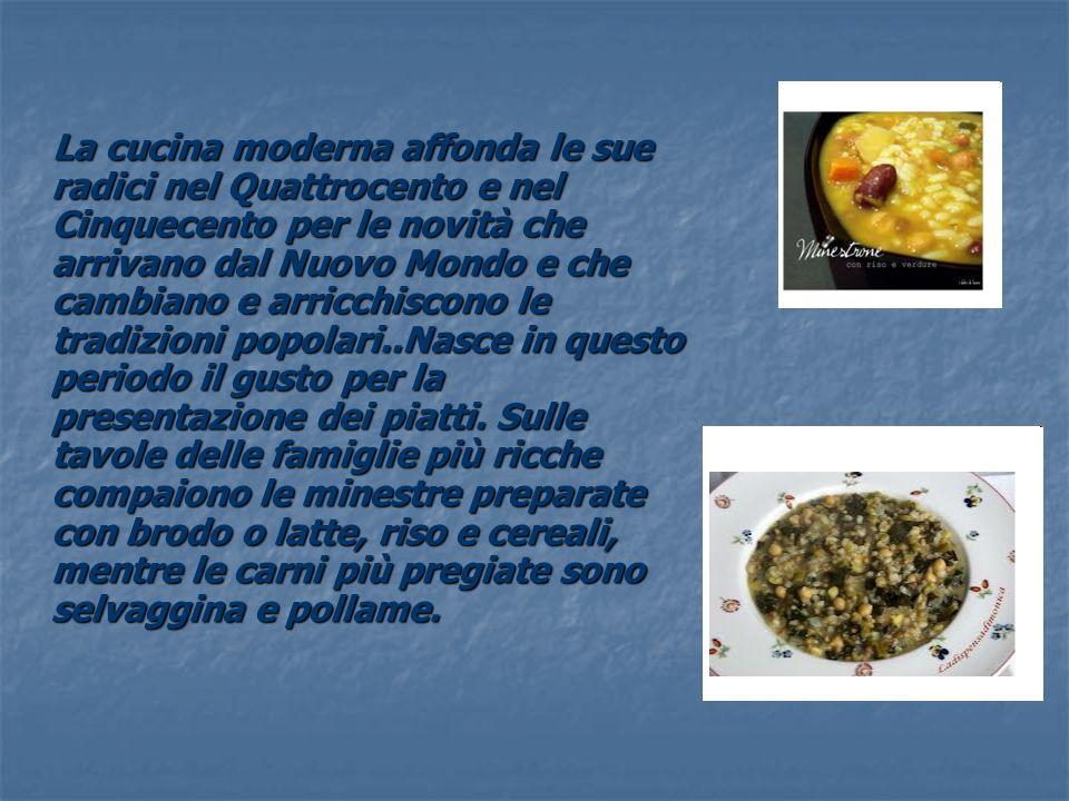 La cucina moderna affonda le sue radici nel Quattrocento e nel Cinquecento per le novità che arrivano dal Nuovo Mondo e che cambiano e arricchiscono l