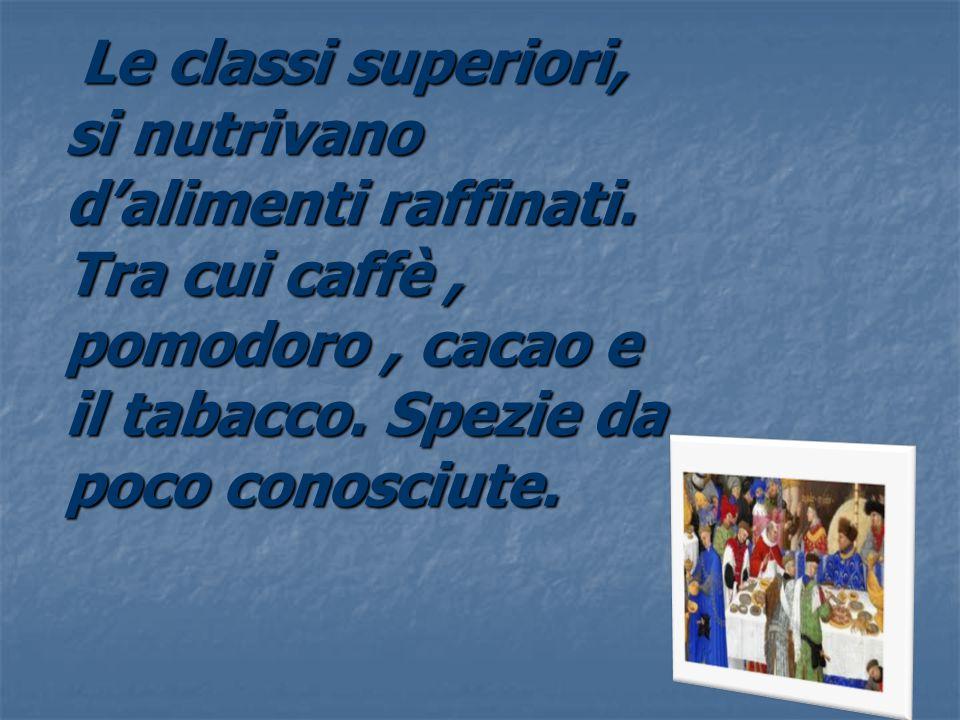 Le classi superiori, si nutrivano d'alimenti raffinati. Tra cui caffè, pomodoro, cacao e il tabacco. Spezie da poco conosciute. Le classi superiori, s
